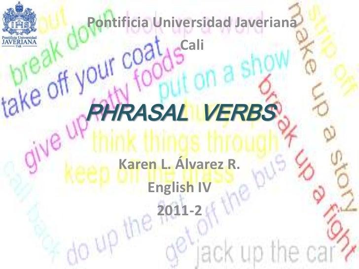 PHRASAL  VERBS <br />Karen L. Álvarez R.<br />English IV <br />2011-2<br />Pontificia Universidad Javeriana<br />Cali <br />