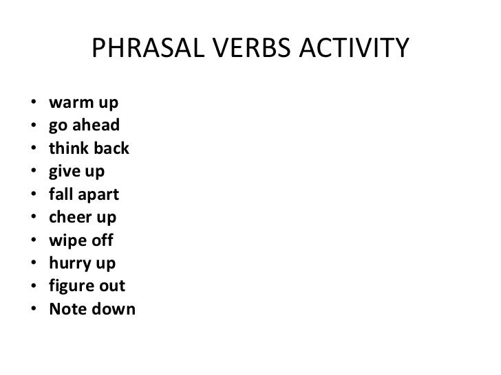 PHRASAL VERBS ACTIVITY <ul><li>warm up </li></ul><ul><li>go ahead </li></ul><ul><li>think back </li></ul><ul><li>give up <...