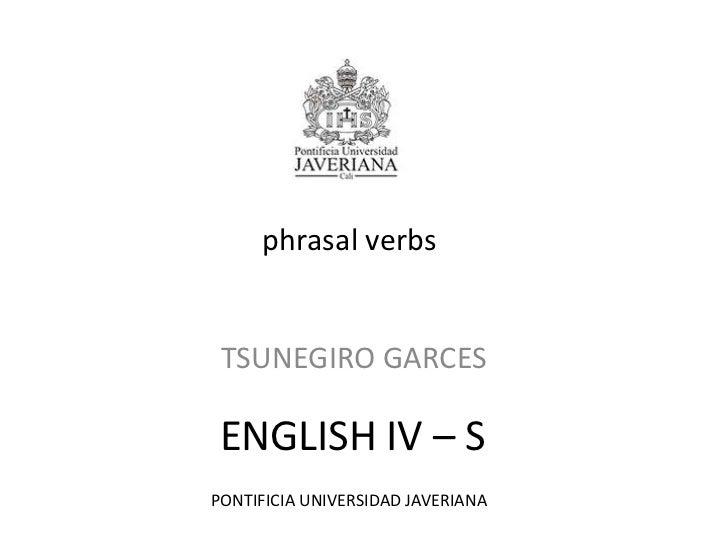 phrasal verbs<br />TSUNEGIRO GARCES<br />ENGLISH IV – S<br />PONTIFICIA UNIVERSIDAD JAVERIANA<br />
