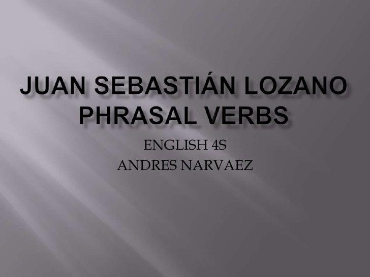 JUAN SEBASTIÁN LOZANOPHRASAL VERBS <br />ENGLISH 4S<br />ANDRES NARVAEZ<br />