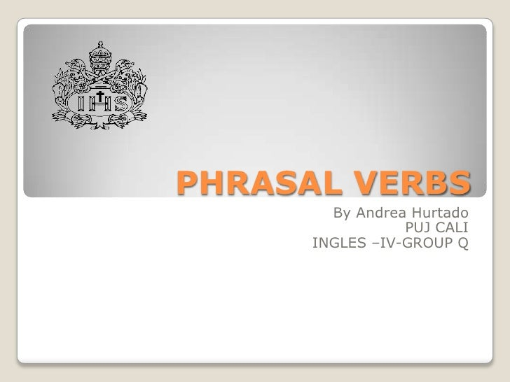 PHRASAL VERBS<br />By Andrea Hurtado<br />PUJ CALI<br />INGLES –IV-GROUP Q<br />
