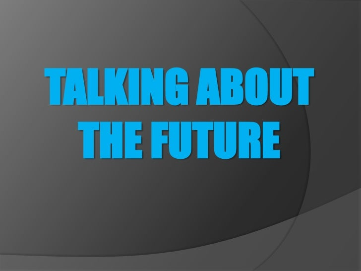 TALKING ABOUT  THE FUTURE