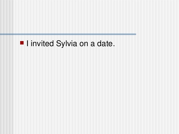 <ul><li>I invited Sylvia on a date. </li></ul>