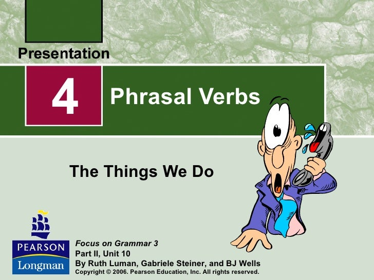 4          Phrasal VerbsThe Things We DoFocus on Grammar 3Part II, Unit 10By Ruth Luman, Gabriele Steiner, and BJ WellsCop...