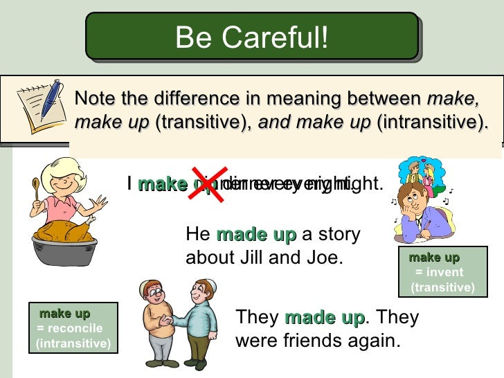 Be Careful!       Note the difference in meaning between make,       make up (transitive), and make up (intransitive).    ...