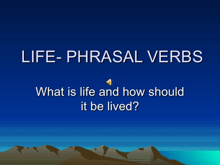 LIFE- PHRASAL VERBS What is life and how should         it be lived?