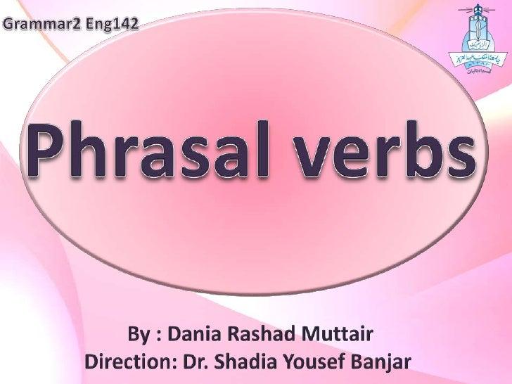 Grammar2 Eng142<br />Phrasal verbs<br />By : Dania RashadMuttair<br />Direction: Dr. ShadiaYousefBanjar<br />