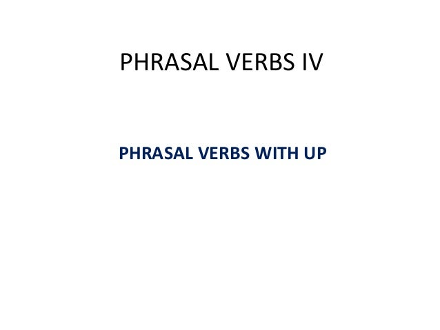 PHRASAL VERBS IV PHRASAL VERBS WITH UP