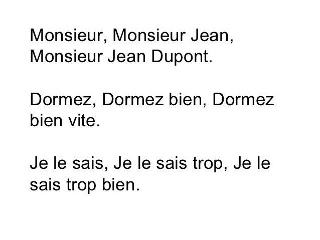 Monsieur, Monsieur Jean,Monsieur Jean Dupont.Dormez, Dormez bien, Dormezbien vite.Je le sais, Je le sais trop, Je lesais t...