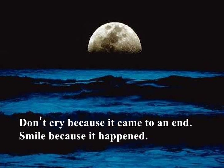 Don't cry because it came to an end. Smile because it happened.