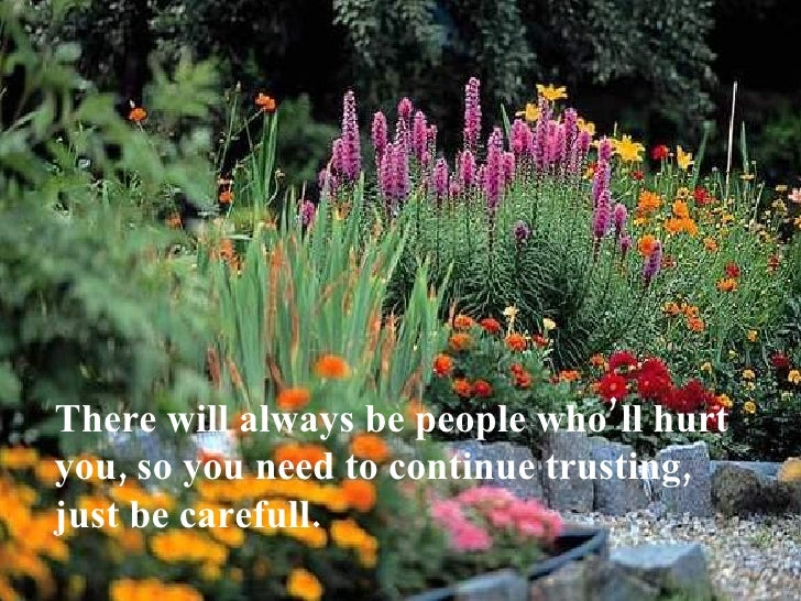 There will always be people who'll hurt you, so you need to continue trusting, just be carefull.