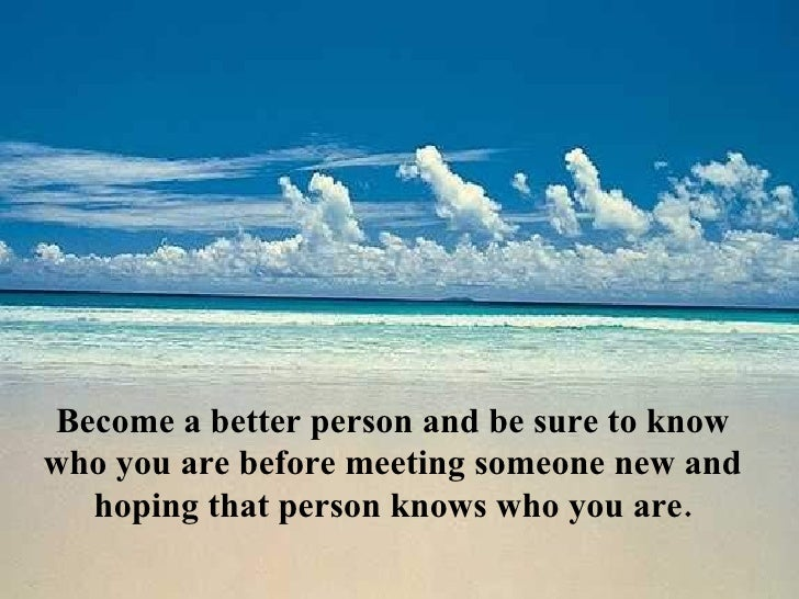 Become a better person and be sure to know who you are before meeting someone new and hoping that person knows who you are.