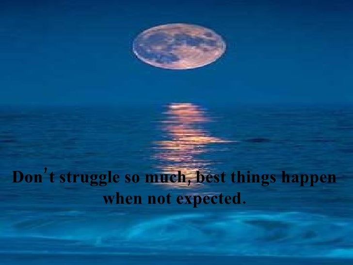 Don't struggle so much, best things happen  when not expected.