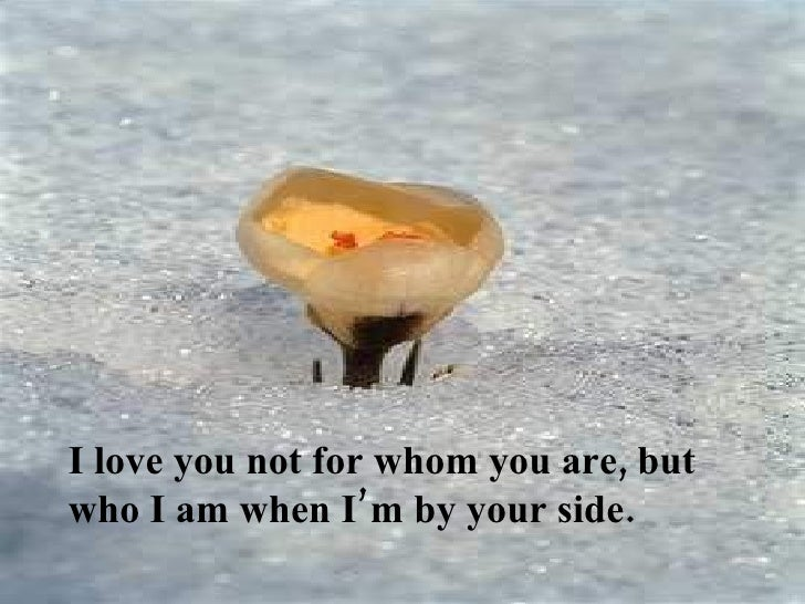 I love you not for whom you are, but who I am when I'm by your side.