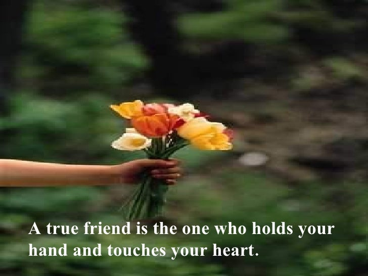 A true friend is the one who holds your hand and touches your heart.