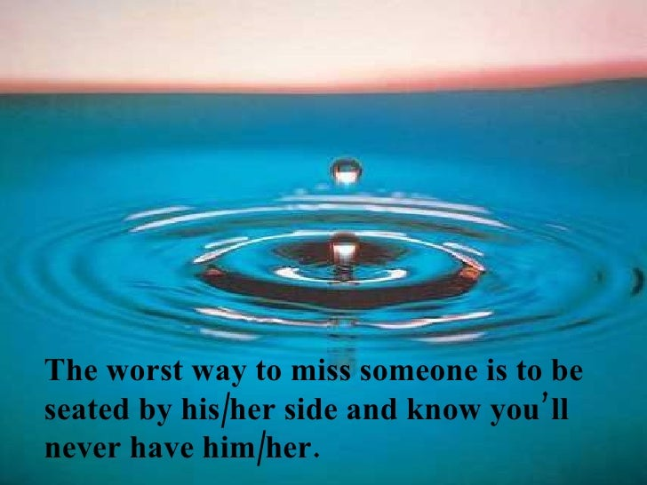 The worst way to miss someone is to be seated by his/her side and know you'll never have him/her.