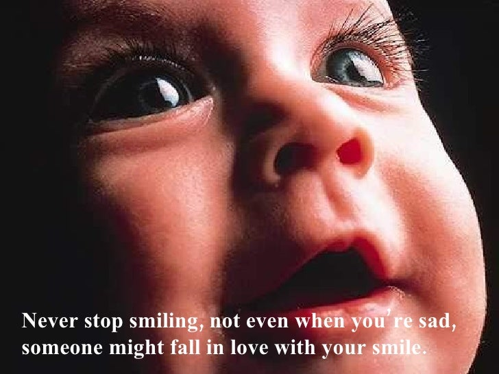 Never stop smiling, not even when you're sad, someone might fall in love with your smile.