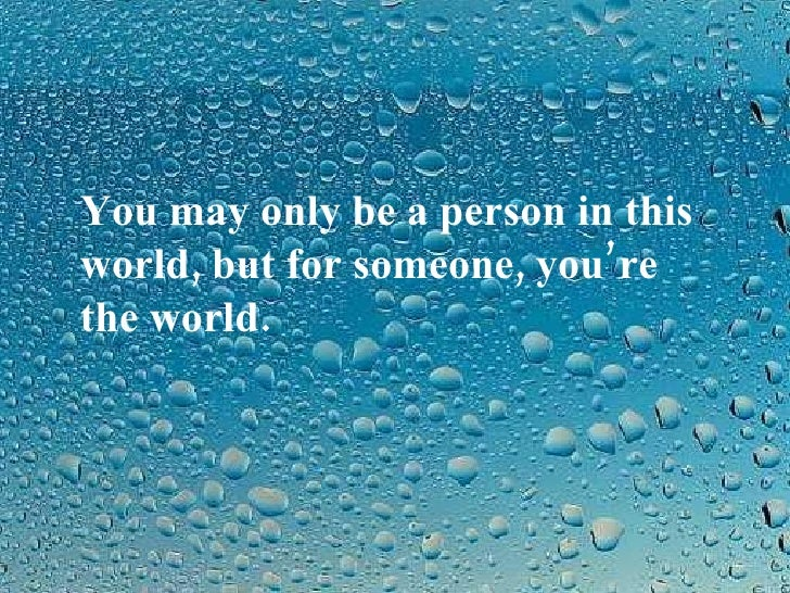 You may only be a person in this world, but for someone, you're the world.