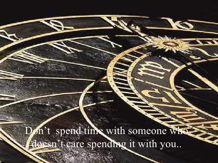 Don't  spend time with someone who doesn't care spending it with you..