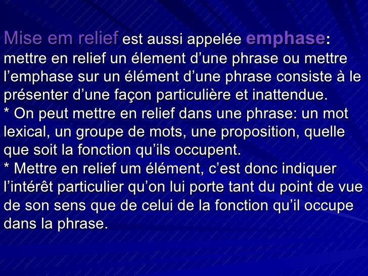 Mise em relief  est aussi appelée  emphase :  mettre en relief un élement d'une phrase ou mettre l'emphase sur un élément ...