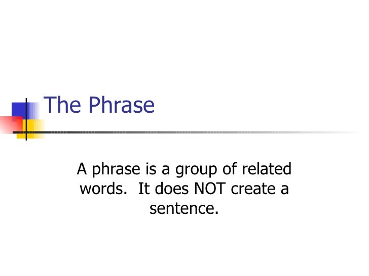 The Phrase A phrase is a group of related words.  It does NOT create a sentence.