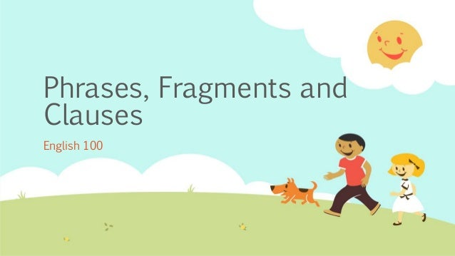 Phrases, Fragments and Clauses English 100