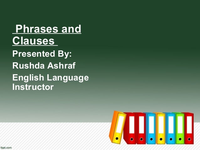 Phrases and Clauses Presented By: Rushda Ashraf English Language Instructor