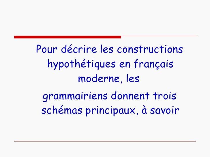 <ul><li>Pour décrire les constructions hypothétiques en français moderne, les  </li></ul><ul><li>grammairiens donnent troi...