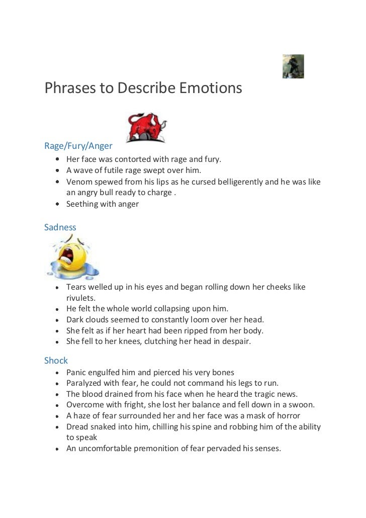 Phrases to Describe EmotionsRage/Fury/Anger    Her face was contorted with rage and fury.    A wave of futile rage swept o...