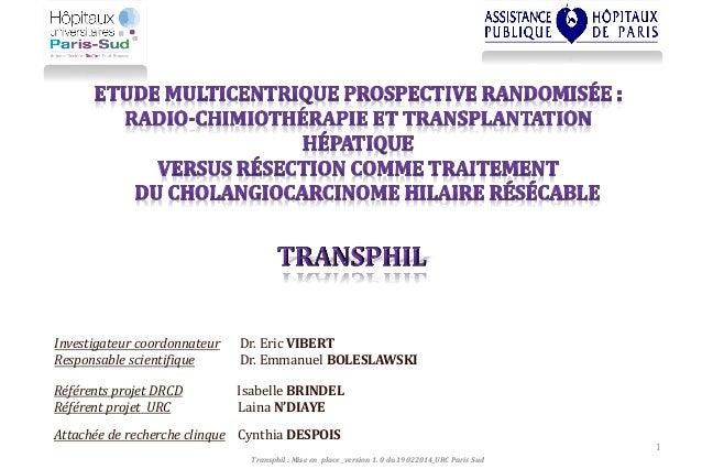 1 Investigateur coordonnateur Dr. Eric VIBERT Responsable scientifique Dr. Emmanuel BOLESLAWSKI Transphil : Mise en place ...