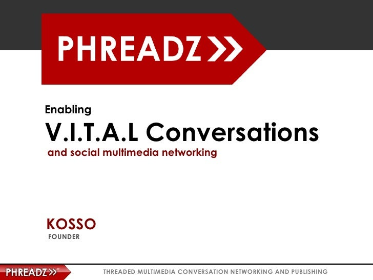 Enabling  V.I.T.A.L Conversations and social multimedia networking     KOSSO FOUNDER               THREADED MULTIMEDIA CON...