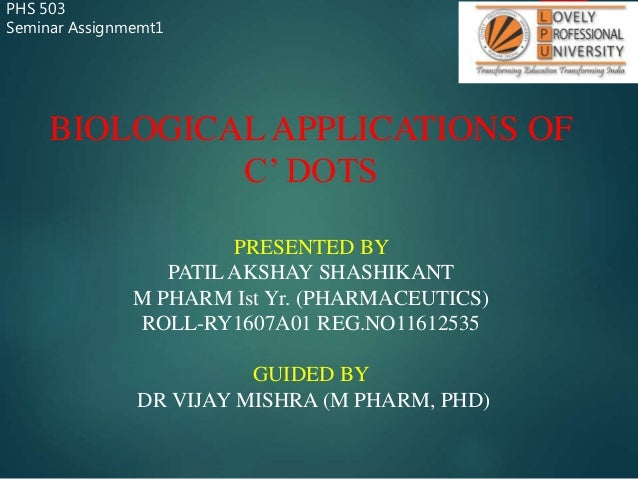 PHS 503 Seminar Assignmemt1 BIOLOGICAL APPLICATIONS OF C' DOTS PRESENTED BY PATIL AKSHAY SHASHIKANT M PHARM Ist Yr. (PHARM...