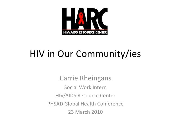 HIV in Our Community/ies<br />Carrie Rheingans<br />Social Work Intern<br />HIV/AIDS Resource Center<br />PHSAD Global Hea...