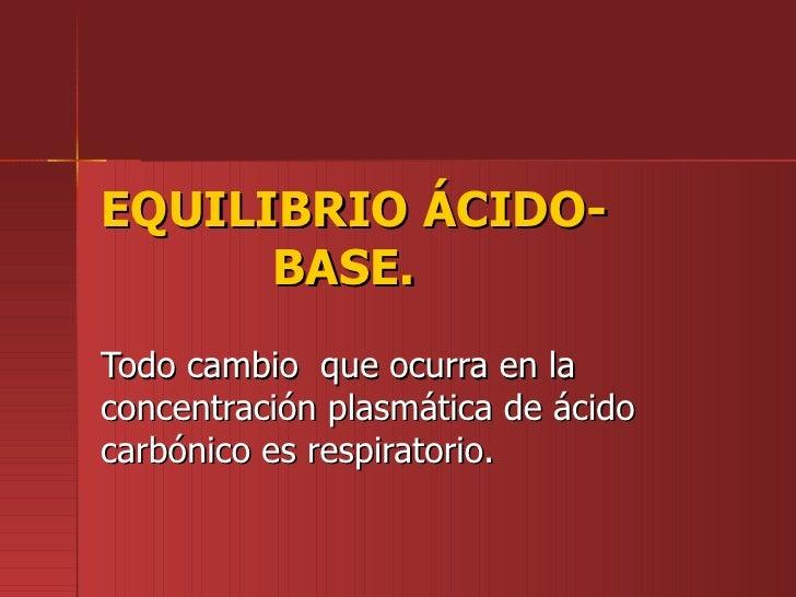 EQUILIBRIO ÁCIDO-      BASE.Todo cambio que ocurra en laconcentración plasmática de ácidocarbónico es respiratorio.