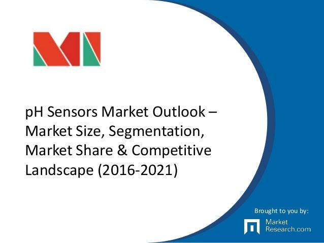 pH Sensors Market Outlook – Market Size, Segmentation, Market Share & Competitive Landscape (2016-2021) Brought to you by: