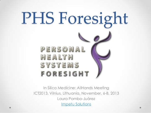 PHS Foresight  In Silico Medicine: AllHands Meeting ICT2013, Vilnius, Lithuania, November, 6-8, 2013 Laura Pombo-Juárez Im...