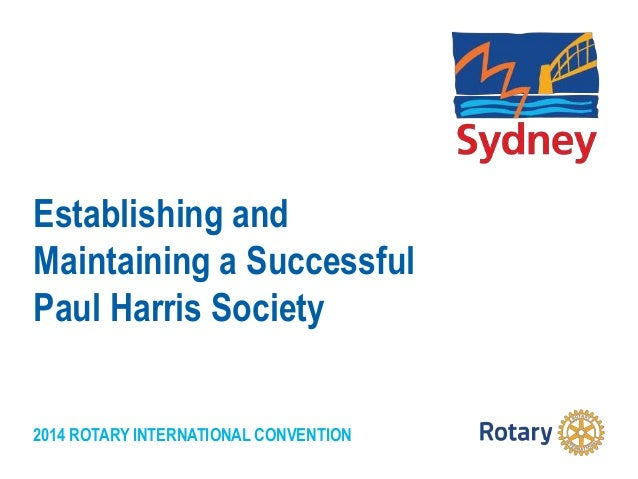 2014 ROTARY INTERNATIONAL CONVENTION Establishing and Maintaining a Successful Paul Harris Society