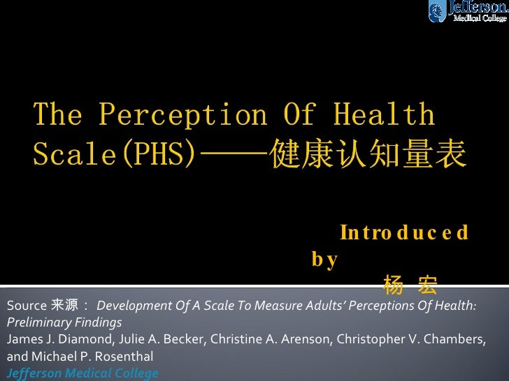 Source 来源: Development Of A Scale To Measure Adults' Perceptions Of Health: Preliminary Findings James J. Diamond, Julie A...