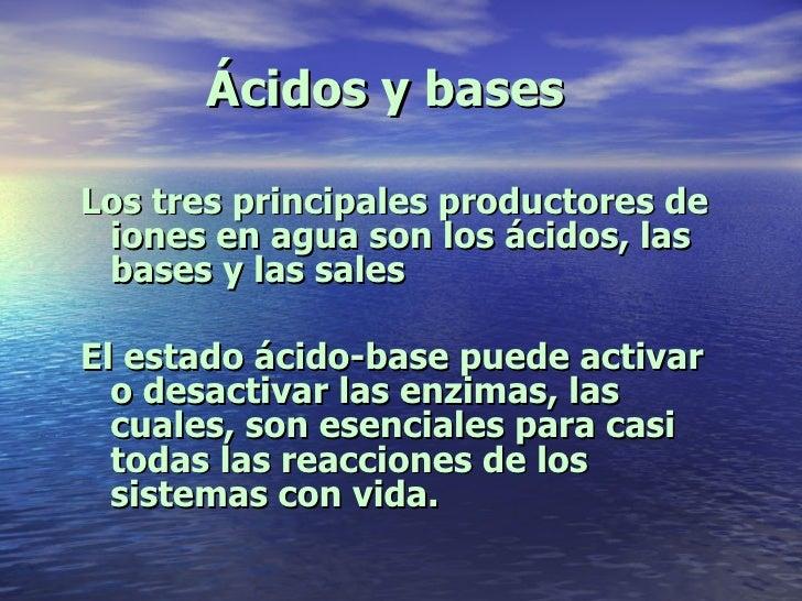 Ácidos y bases <ul><li>Los tres principales productores de iones en agua son los ácidos, las bases y las sales </li></ul><...