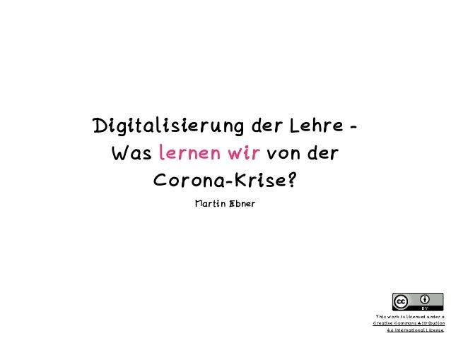 Digitalisierung der Lehre - Was lernen wir von der Corona-Krise? Martin Ebner This work is licensed under a Creative Commo...