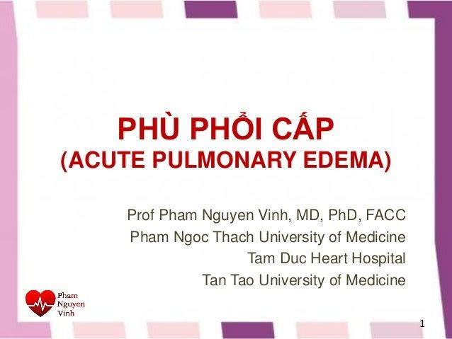 PHÙ PHỔI CẤP (ACUTE PULMONARY EDEMA) Prof Pham Nguyen Vinh, MD, PhD, FACC Pham Ngoc Thach University of Medicine Tam Duc H...