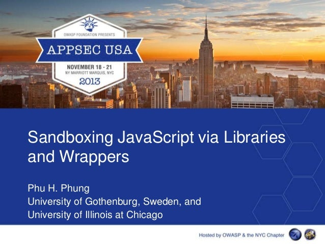Sandboxing JavaScript via Libraries and Wrappers Phu H. Phung University of Gothenburg, Sweden, and University of Illinois...