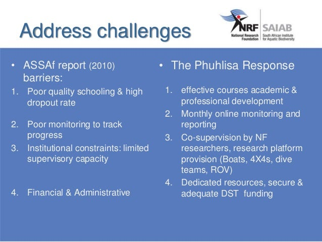 Address challenges • ASSAf report (2010) barriers: 1. Poor quality schooling & high dropout rate 2. Poor monitoring to tra...