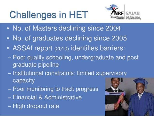 • No. of Masters declining since 2004 • No. of graduates declining since 2005 • ASSAf report (2010) identifies barriers: –...