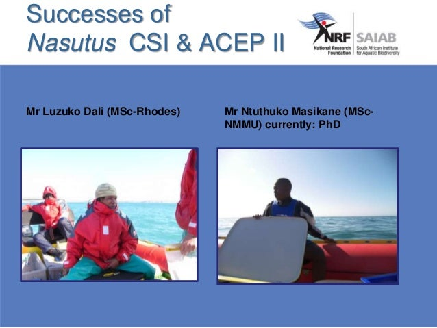 Successes of Nasutus CSI & ACEP II Mr Luzuko Dali (MSc-Rhodes) Mr Ntuthuko Masikane (MSc- NMMU) currently: PhD