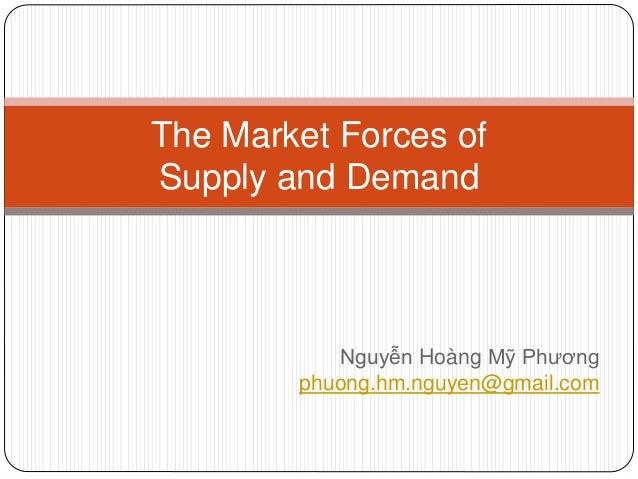Nguyễn Hoàng Mỹ Phương phuong.hm.nguyen@gmail.com The Market Forces of Supply and Demand