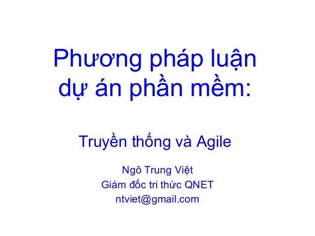 Phương pháp luận dự án phần mềm: Truyền thống và Agile Ngô Trung Việt Giám đốc tri thức QNET ntviet@gmail.com