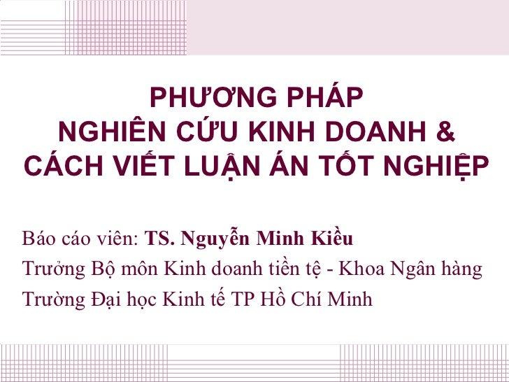 PHƯƠNG PHÁP   NGHIÊN CỨU KINH DOANH & CÁCH VIẾT LUẬN ÁN TỐT NGHIỆP  Báo cáo viên: TS. Nguyễn Minh Kiều Trưởng Bộ môn Kinh ...