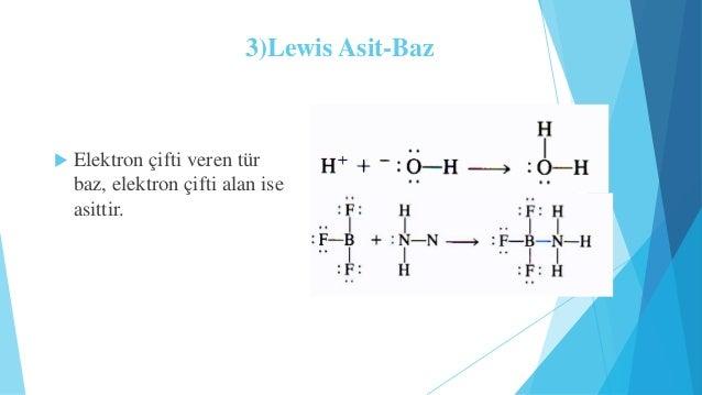 3)Lewis Asit-Baz   Elektron çifti veren tür  baz, elektron çifti alan ise  asittir.