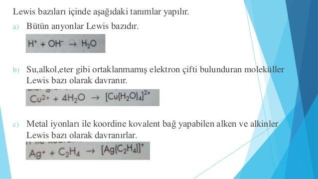 Lewis bazıları içinde aşağıdaki tanımlar yapılır.  a) Bütün anyonlar Lewis bazıdır.  b) Su,alkol,eter gibi ortaklanmamış e...
